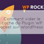 Commentaire vider le cache du Plugin WP Rocket sur WordPress ?